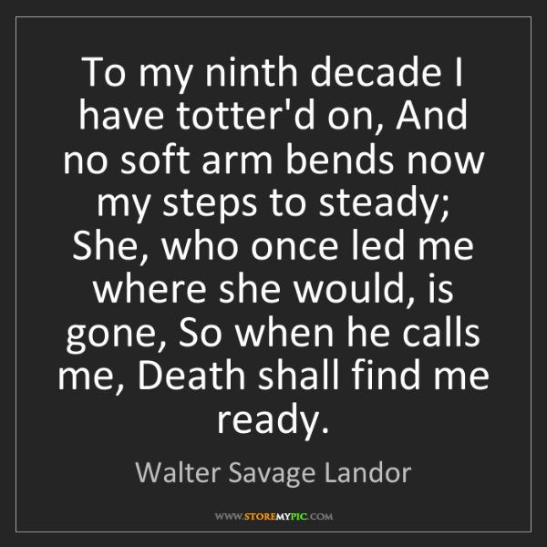 Walter Savage Landor: To my ninth decade I have totter'd on, And no soft arm...