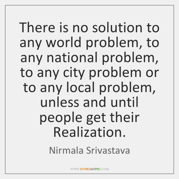 There is no solution to any world problem, to any national problem, ...