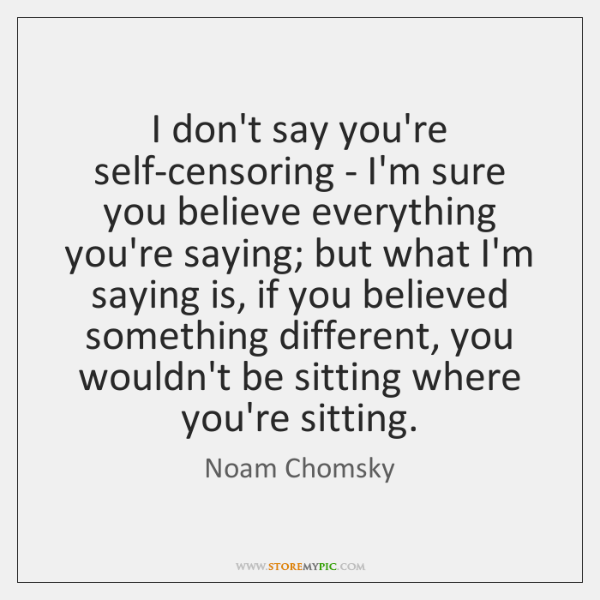 I don't say you're self-censoring - I'm sure you believe everything you're ...