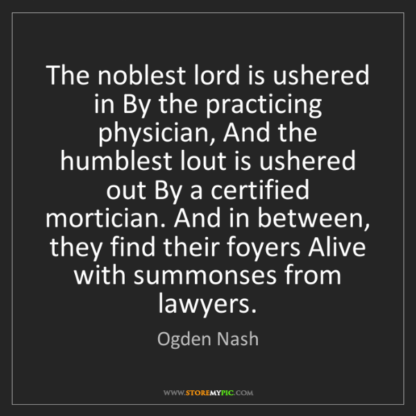 Ogden Nash: The noblest lord is ushered in By the practicing physician,...