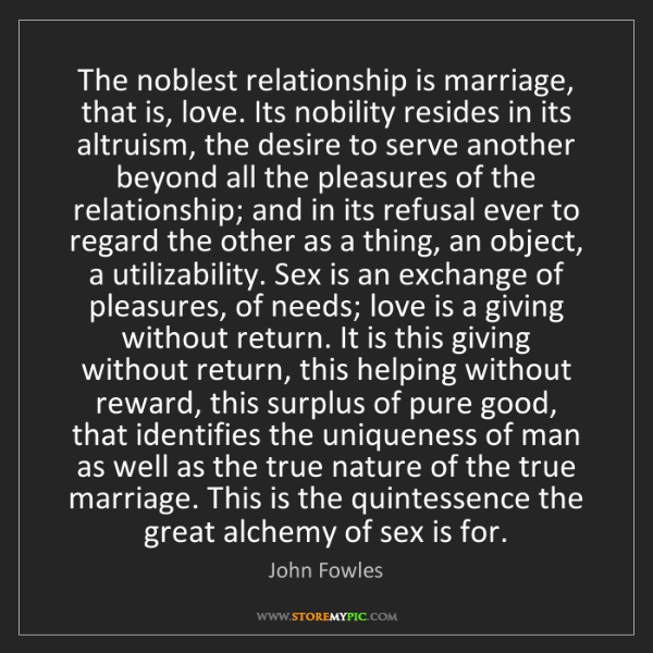 John Fowles: The noblest relationship is marriage, that is, love....
