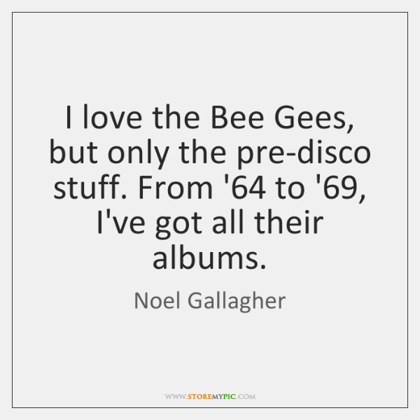 I love the Bee Gees, but only the pre-disco stuff. From '64 ...