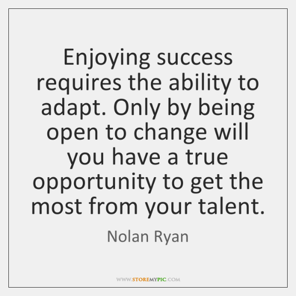 Enjoying success requires the ability to adapt. Only by being open to ...