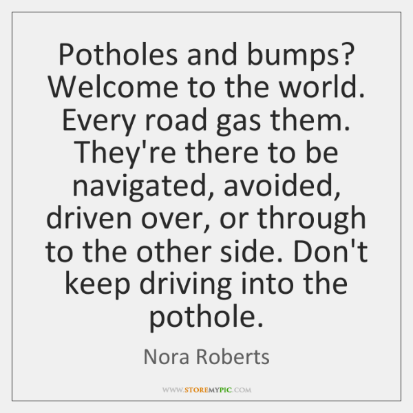 Potholes and bumps? Welcome to the world. Every road gas them. They're ...