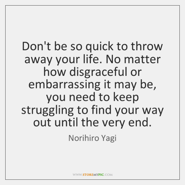 Don't be so quick to throw away your life. No matter how ...