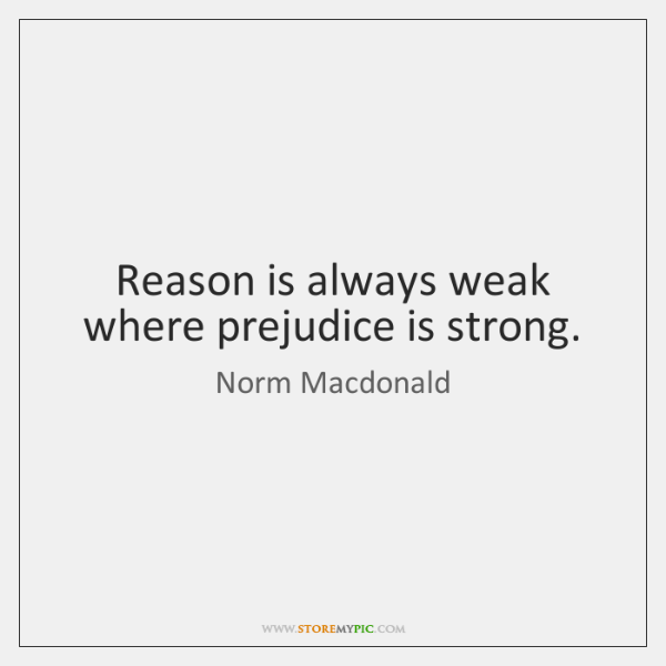 Reason is always weak where prejudice is strong.