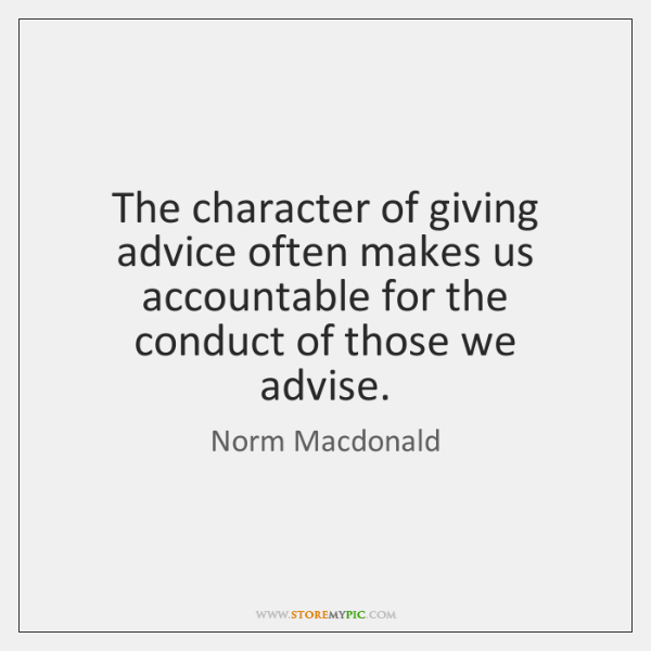 The character of giving advice often makes us accountable for the conduct ...