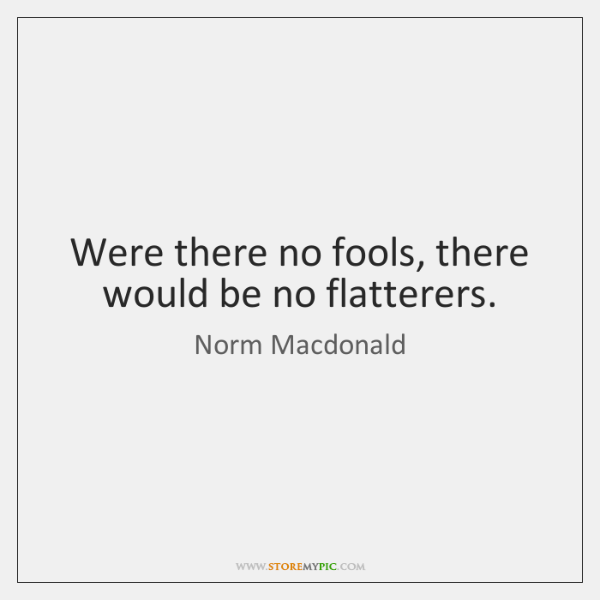 Were there no fools, there would be no flatterers.