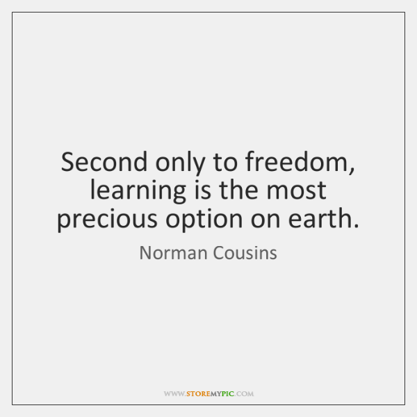 Second only to freedom, learning is the most precious option on earth.