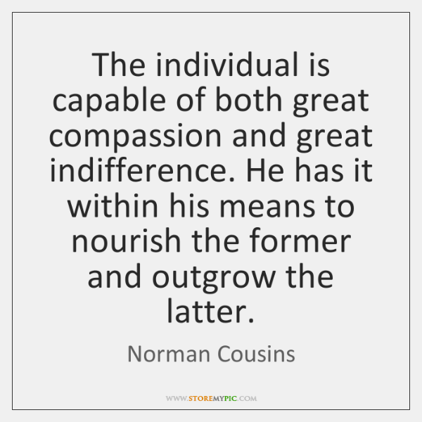 The individual is capable of both great compassion and great indifference. He ...