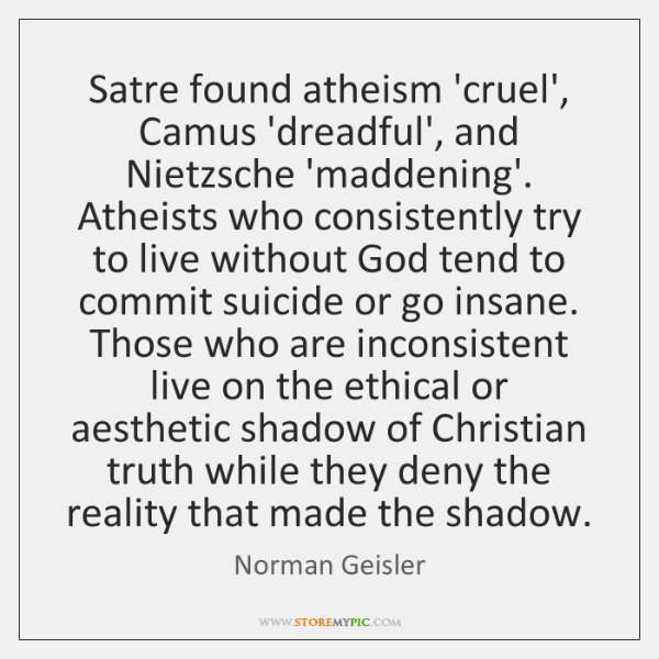 Satre found atheism 'cruel', Camus 'dreadful', and Nietzsche 'maddening'. Atheists who consistently