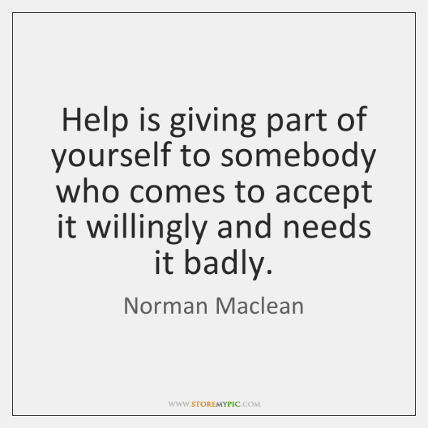 Help is giving part of yourself to somebody who comes to accept ...