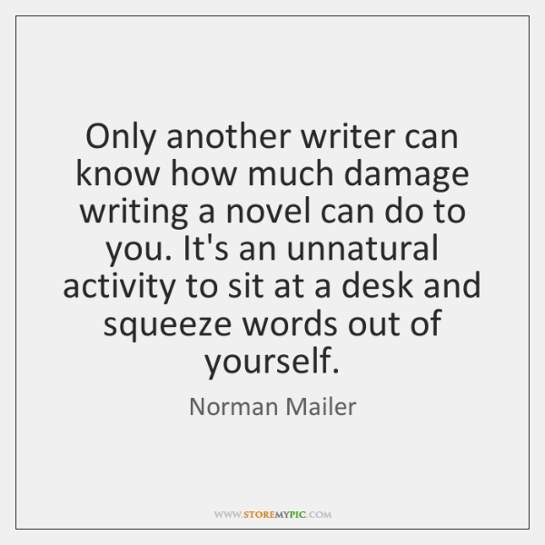 Only another writer can know how much damage writing a novel can ...