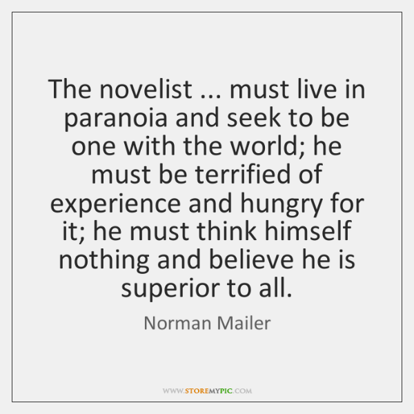 The novelist ... must live in paranoia and seek to be one with ...