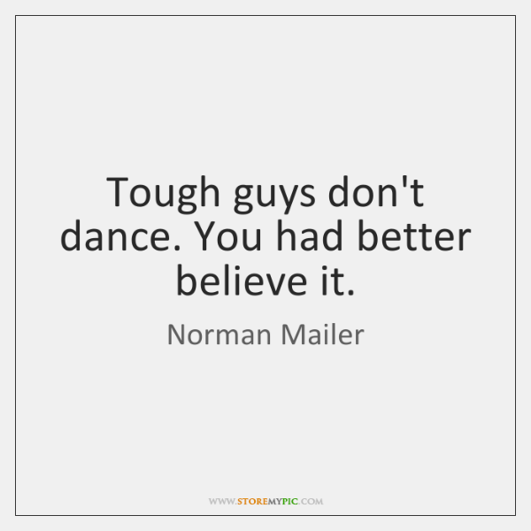 Tough guys don't dance. You had better believe it.