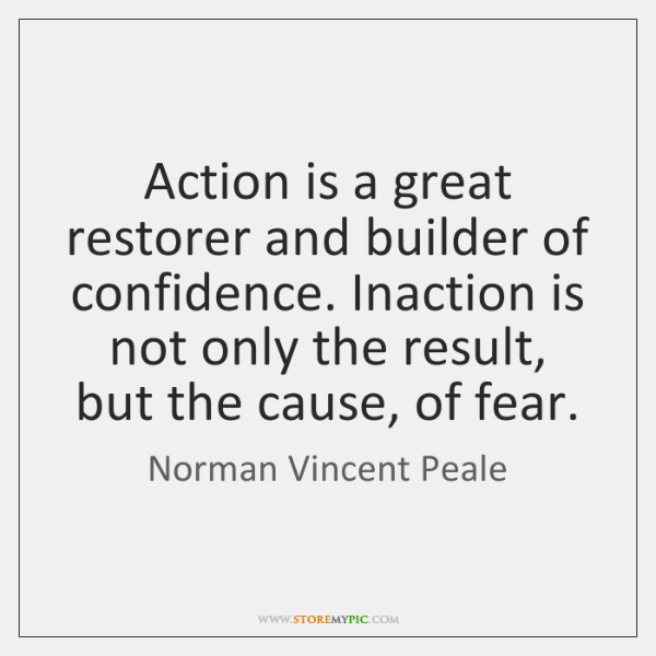 Action is a great restorer and builder of confidence. Inaction is not ...