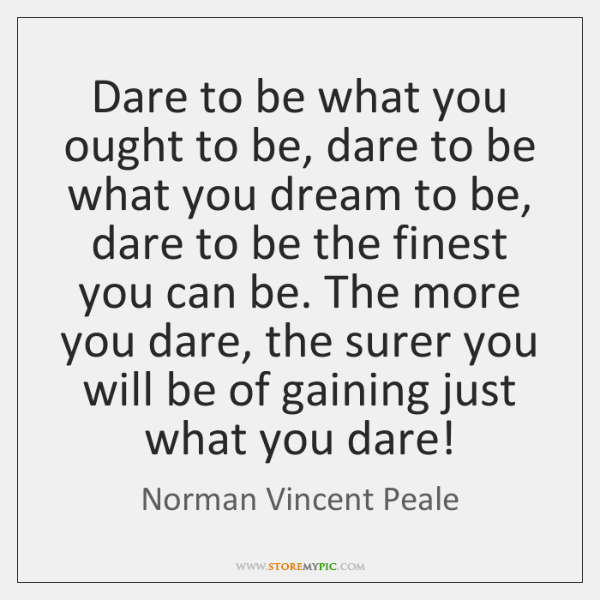 Dare to be what you ought to be, dare to be what ...