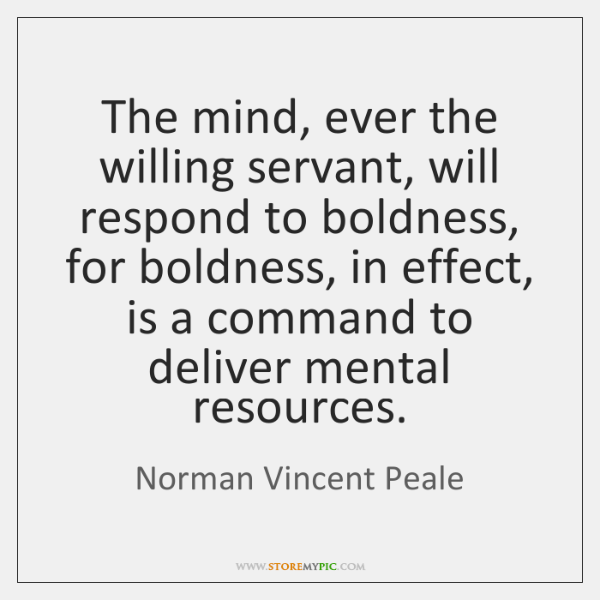 The mind, ever the willing servant, will respond to boldness, for boldness, ...