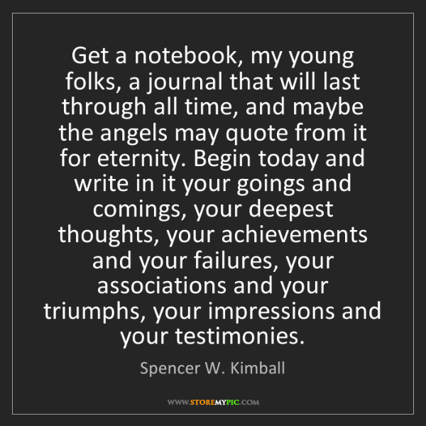 Spencer W. Kimball: Get a notebook, my young folks, a journal that will last...