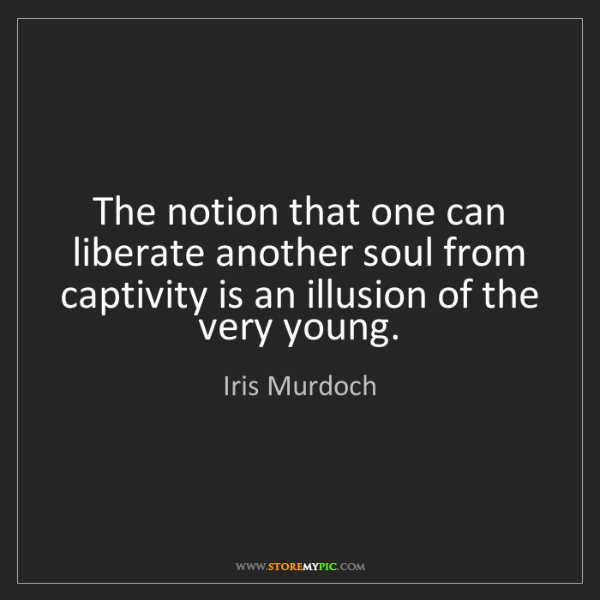Iris Murdoch: The notion that one can liberate another soul from captivity...