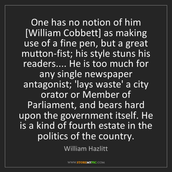 William Hazlitt: One has no notion of him [William Cobbett] as making...