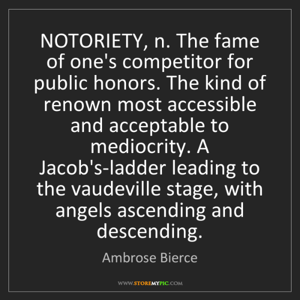Ambrose Bierce: NOTORIETY, n. The fame of one's competitor for public...