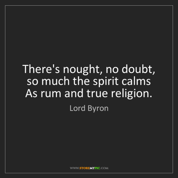 Lord Byron: There's nought, no doubt, so much the spirit calms  ...
