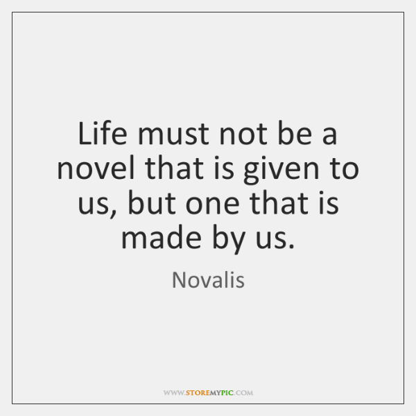 Life must not be a novel that is given to us, but ...