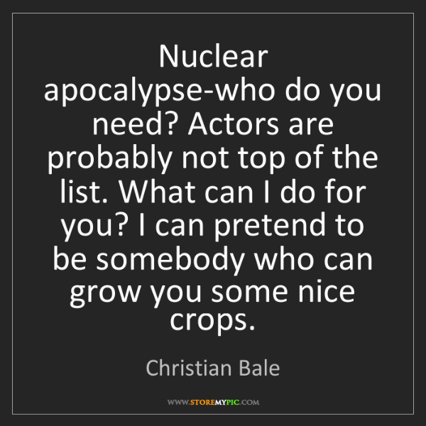 Christian Bale: Nuclear apocalypse-who do you need? Actors are probably...