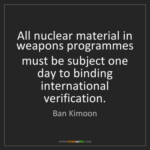 Ban Kimoon: All nuclear material in weapons programmes must be subject...