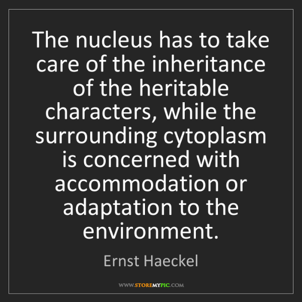 Ernst Haeckel: The nucleus has to take care of the inheritance of the...