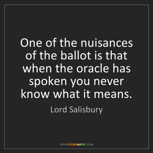 Lord Salisbury: One of the nuisances of the ballot is that when the oracle...