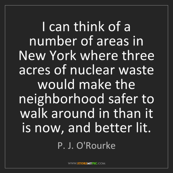 P. J. O'Rourke: I can think of a number of areas in New York where three...