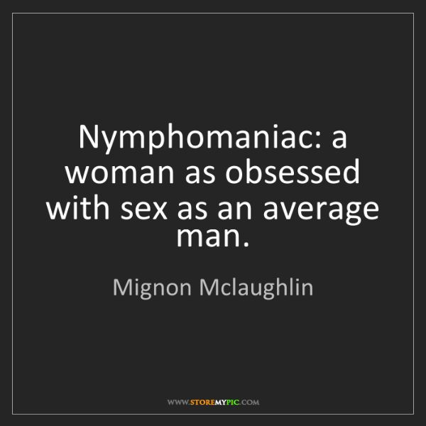 Mignon Mclaughlin: Nymphomaniac: a woman as obsessed with sex as an average...