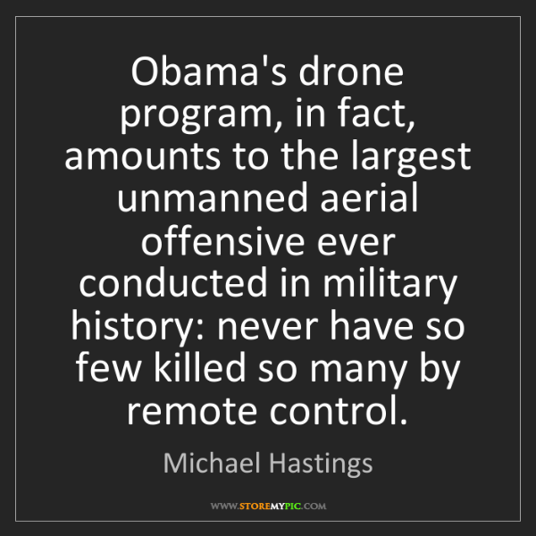 Michael Hastings: Obama's drone program, in fact, amounts to the largest...