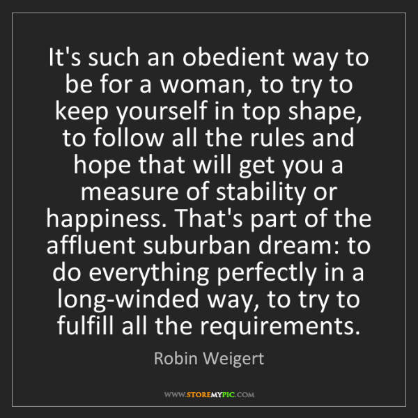 Robin Weigert: It's such an obedient way to be for a woman, to try to...