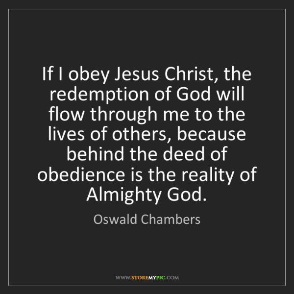 Oswald Chambers: If I obey Jesus Christ, the redemption of God will flow...