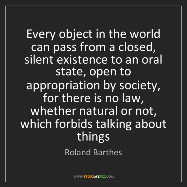 Roland Barthes: Every object in the world can pass from a closed, silent...