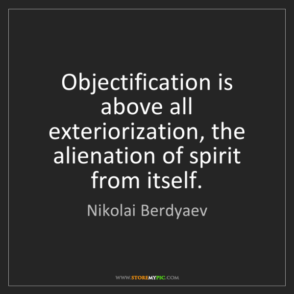 Nikolai Berdyaev: Objectification is above all exteriorization, the alienation...