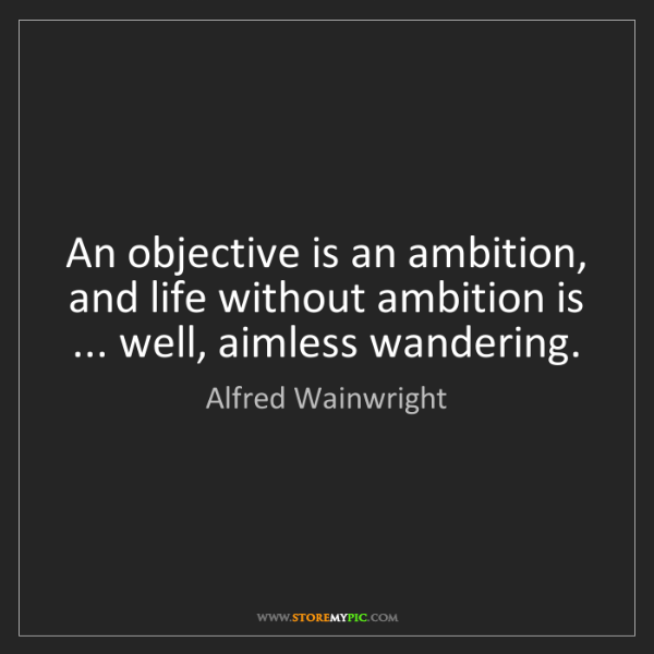 Alfred Wainwright: An objective is an ambition, and life without ambition...