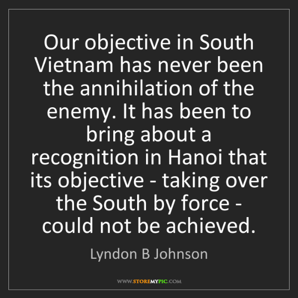 Lyndon B Johnson: Our objective in South Vietnam has never been the annihilation...