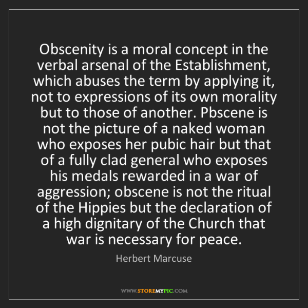 Herbert Marcuse: Obscenity is a moral concept in the verbal arsenal of...