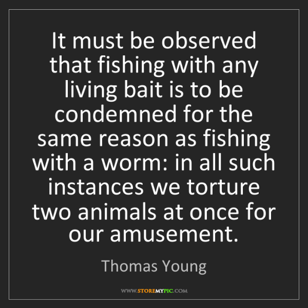 Thomas Young: It must be observed that fishing with any living bait...