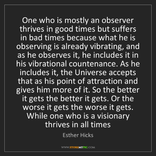 Esther Hicks: One who is mostly an observer thrives in good times but...