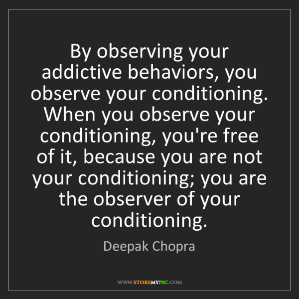 Deepak Chopra: By observing your addictive behaviors, you observe your...