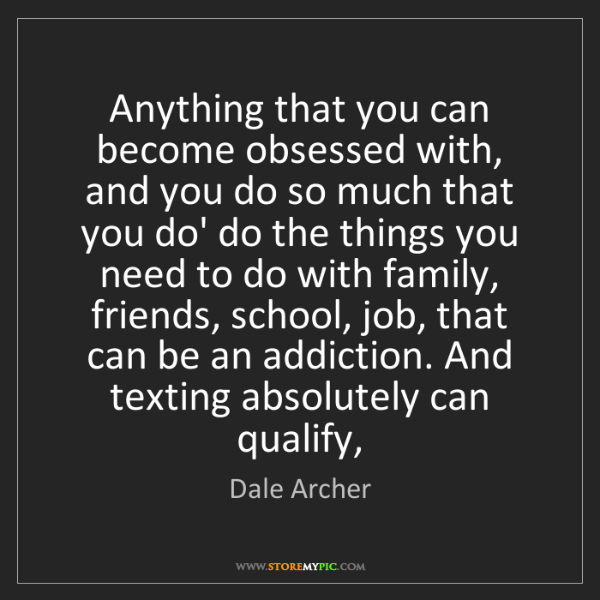 Dale Archer: Anything that you can become obsessed with, and you do...