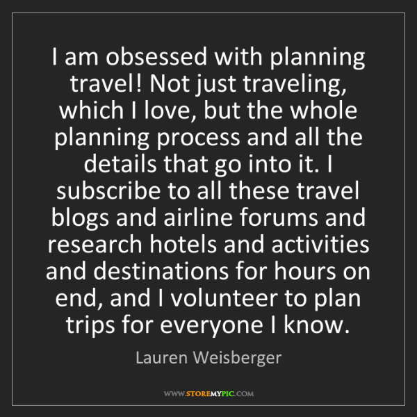 Lauren Weisberger: I am obsessed with planning travel! Not just traveling,...