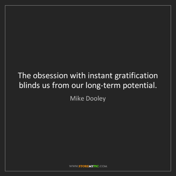 Mike Dooley: The obsession with instant gratification blinds us from...