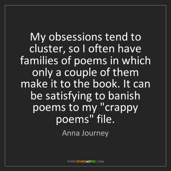 Anna Journey: My obsessions tend to cluster, so I often have families...