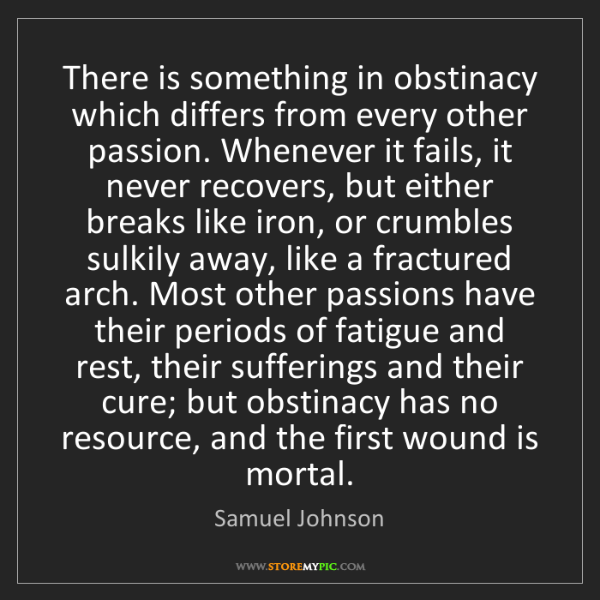 Samuel Johnson: There is something in obstinacy which differs from every...